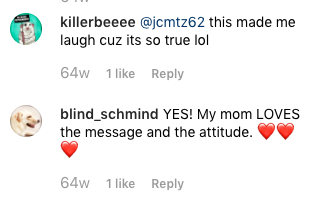 "Screen shot of Instagram video comments ""This made me laugh cuz its so true lol"" and ""YES! My mom LOVES the message and the attitude."""